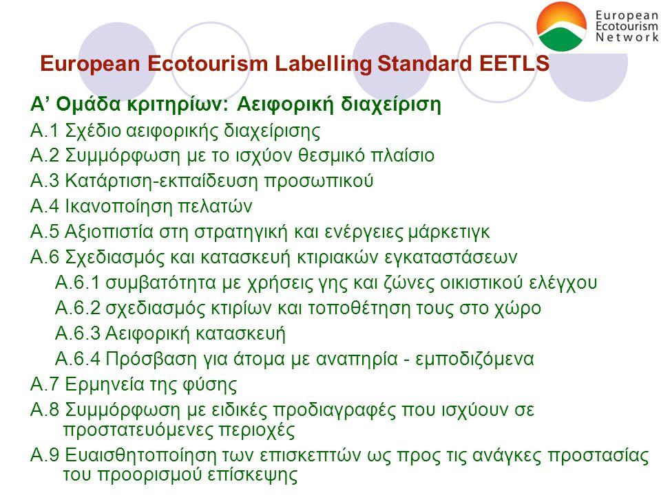 European Ecotourism Labelling Standard EETLS A' Ομάδα κριτηρίων: Αειφορική διαχείριση A.1 Σχέδιο αειφορικής διαχείρισης A.2 Συμμόρφωση με το ισχύον θεσμικό πλαίσιο A.3 Κατάρτιση-εκπαίδευση προσωπικού A.4 Ικανοποίηση πελατών A.5 Αξιοπιστία στη στρατηγική και ενέργειες μάρκετιγκ A.6 Σχεδιασμός και κατασκευή κτιριακών εγκαταστάσεων A.6.1 συμβατότητα με χρήσεις γης και ζώνες οικιστικού ελέγχου A.6.2 σχεδιασμός κτιρίων και τοποθέτηση τους στο χώρο A.6.3 Αειφορική κατασκευή A.6.4 Πρόσβαση για άτομα με αναπηρία - εμποδιζόμενα A.7 Ερμηνεία της φύσης A.8 Συμμόρφωση με ειδικές προδιαγραφές που ισχύουν σε προστατευόμενες περιοχές A.9 Ευαισθητοποίηση των επισκεπτών ως προς τις ανάγκες προστασίας του προορισμού επίσκεψης