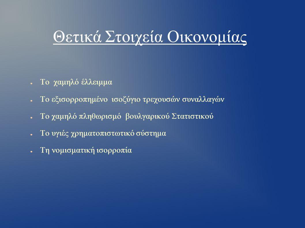 Θετικά Στοιχεία Οικονομίας ● Το χαμηλό έλλειμμα ● Το εξισορροπημένο ισοζύγιο τρεχουσών συναλλαγών ● Το χαμηλό πληθωρισμό βουλγαρικού Στατιστικού ● Το υγιές χρηματοπιστωτικό σύστημα ● Τη νομισματική ισορροπία