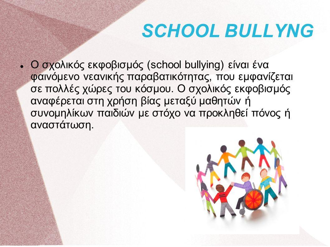 SCHOOL BULLYNG Ο σχολικός εκφοβισμός (school bullying) είναι ένα φαινόμενο νεανικής παραβατικότητας, που εμφανίζεται σε πολλές χώρες του κόσμου.