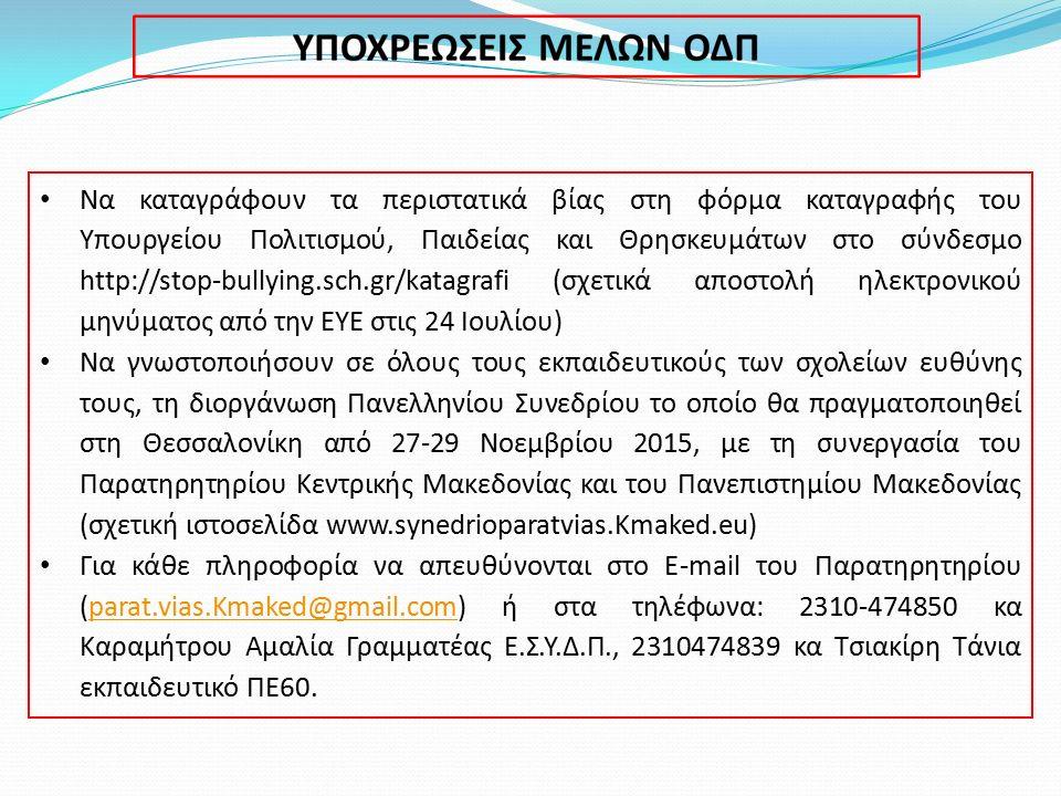 Να καταγράφουν τα περιστατικά βίας στη φόρμα καταγραφής του Υπουργείου Πολιτισμού, Παιδείας και Θρησκευμάτων στο σύνδεσμο http://stop-bullying.sch.gr/katagrafi (σχετικά αποστολή ηλεκτρονικού μηνύματος από την ΕΥΕ στις 24 Ιουλίου) Να γνωστοποιήσουν σε όλους τους εκπαιδευτικούς των σχολείων ευθύνης τους, τη διοργάνωση Πανελληνίου Συνεδρίου το οποίο θα πραγματοποιηθεί στη Θεσσαλονίκη από 27-29 Νοεμβρίου 2015, με τη συνεργασία του Παρατηρητηρίου Κεντρικής Μακεδονίας και του Πανεπιστημίου Μακεδονίας (σχετική ιστοσελίδα www.synedrioparatvias.Kmaked.eu) Για κάθε πληροφορία να απευθύνονται στο E-mail του Παρατηρητηρίου (parat.vias.Kmaked@gmail.com) ή στα τηλέφωνα: 2310-474850 κα Καραμήτρου Αμαλία Γραμματέας Ε.Σ.Υ.Δ.Π., 2310474839 κα Τσιακίρη Τάνια εκπαιδευτικό ΠΕ60.parat.vias.Kmaked@gmail.com