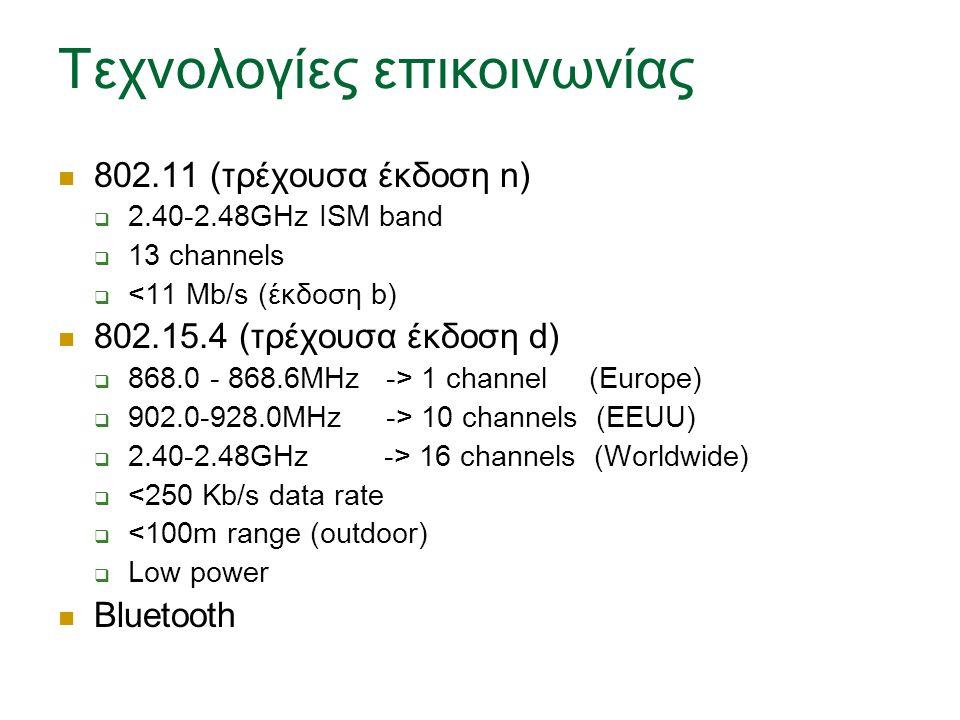Τεχνολογίες επικοινωνίας 802.11 (τρέχουσα έκδοση n)  2.40-2.48GHz ISM band  13 channels  <11 Mb/s (έκδοση b) 802.15.4 (τρέχουσα έκδοση d)  868.0 - 868.6MHz -> 1 channel (Europe)  902.0-928.0MHz -> 10 channels (EEUU)  2.40-2.48GHz -> 16 channels (Worldwide)  <250 Kb/s data rate  <100m range (outdoor)  Low power Bluetooth