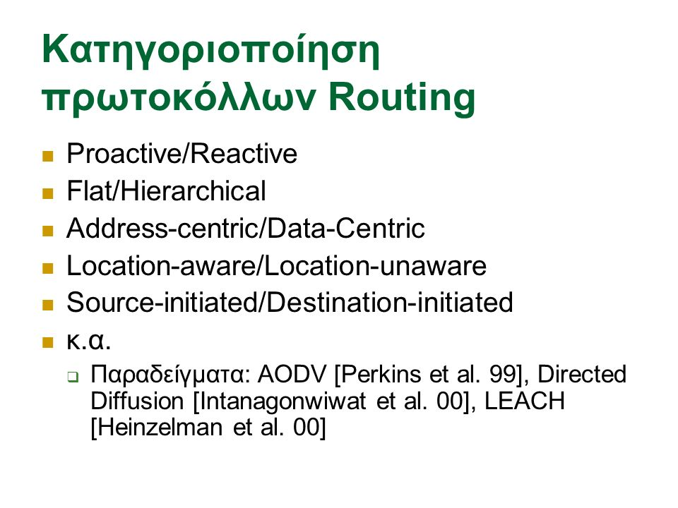 Κατηγοριοποίηση πρωτοκόλλων Routing Proactive/Reactive Flat/Hierarchical Address-centric/Data-Centric Location-aware/Location-unaware Source-initiated/Destination-initiated κ.α.