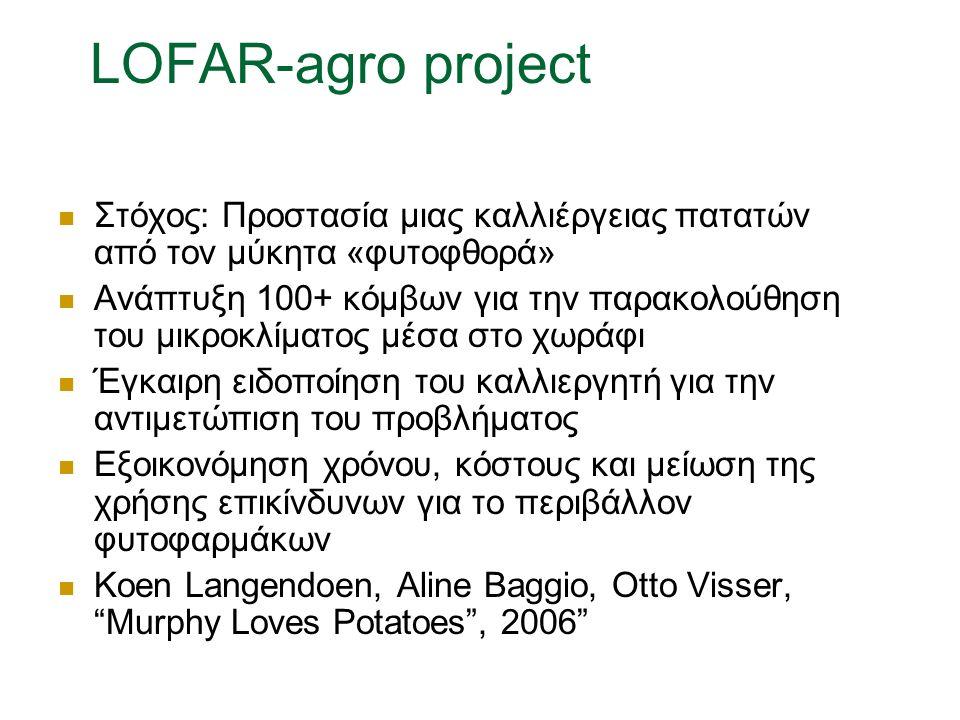 LOFAR-agro project Στόχος: Προστασία μιας καλλιέργειας πατατών από τον μύκητα «φυτοφθορά» Ανάπτυξη 100+ κόμβων για την παρακολούθηση του μικροκλίματος μέσα στο χωράφι Έγκαιρη ειδοποίηση του καλλιεργητή για την αντιμετώπιση του προβλήματος Εξοικονόμηση χρόνου, κόστους και μείωση της χρήσης επικίνδυνων για το περιβάλλον φυτοφαρμάκων Koen Langendoen, Aline Baggio, Otto Visser, Murphy Loves Potatoes , 2006