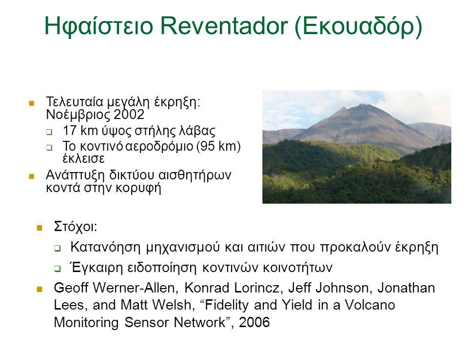 Ηφαίστειο Reventador (Εκουαδόρ) Στόχοι:  Κατανόηση μηχανισμού και αιτιών που προκαλούν έκρηξη  Έγκαιρη ειδοποίηση κοντινών κοινοτήτων Geoff Werner-Allen, Konrad Lorincz, Jeff Johnson, Jonathan Lees, and Matt Welsh, Fidelity and Yield in a Volcano Monitoring Sensor Network , 2006 Τελευταία μεγάλη έκρηξη: Νοέμβριος 2002  17 km ύψος στήλης λάβας  Το κοντινό αεροδρόμιο (95 km) έκλεισε Ανάπτυξη δικτύου αισθητήρων κοντά στην κορυφή
