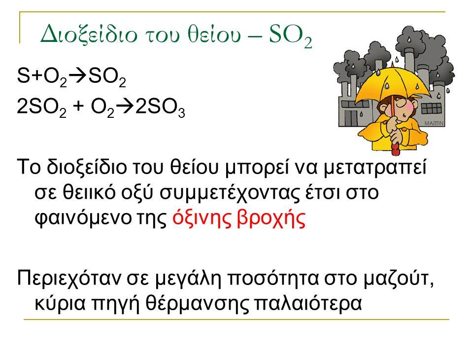 Διοξείδιο του θείου – SO 2 S+O 2  SO 2 2SO 2 + O 2  2SO 3 Το διοξείδιο του θείου μπορεί να μετατραπεί σε θειικό οξύ συμμετέχοντας έτσι στο φαινόμενο της όξινης βροχής Περιεχόταν σε μεγάλη ποσότητα στο μαζούτ, κύρια πηγή θέρμανσης παλαιότερα