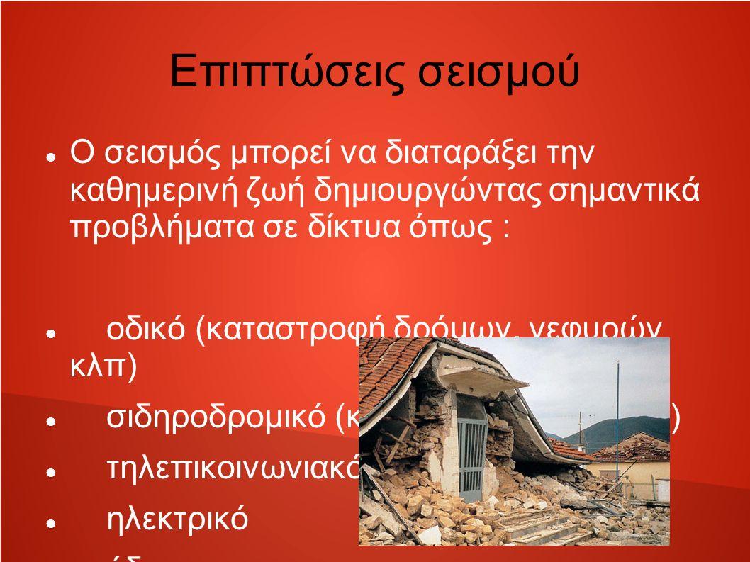 Επιπτώσεις σεισμού Ο σεισμός μπορεί να διαταράξει την καθημερινή ζωή δημιουργώντας σημαντικά προβλήματα σε δίκτυα όπως : οδικό (καταστροφή δρόμων, γεφυρών κλπ) σιδηροδρομικό (καταστροφή γραμμών) τηλεπικοινωνιακό ηλεκτρικό ύδρευσης