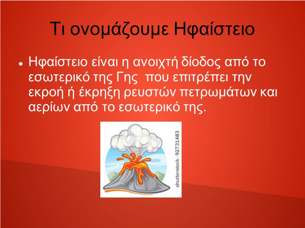 Τι ονομάζουμε Ηφαίστειο Ηφαίστειο είναι η ανοιχτή δίοδος από το εσωτερικό της Γης που επιτρέπει την εκροή ή έκρηξη ρευστών πετρωμάτων και αερίων από το εσωτερικό της.