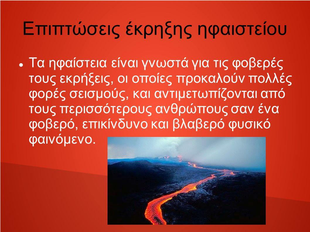 Επιπτώσεις έκρηξης ηφαιστείου Τα ηφαίστεια είναι γνωστά για τις φοβερές τους εκρήξεις, οι οποίες προκαλούν πολλές φορές σεισμούς, και αντιμετωπίζονται από τους περισσότερους ανθρώπους σαν ένα φοβερό, επικίνδυνο και βλαβερό φυσικό φαινόμενο.