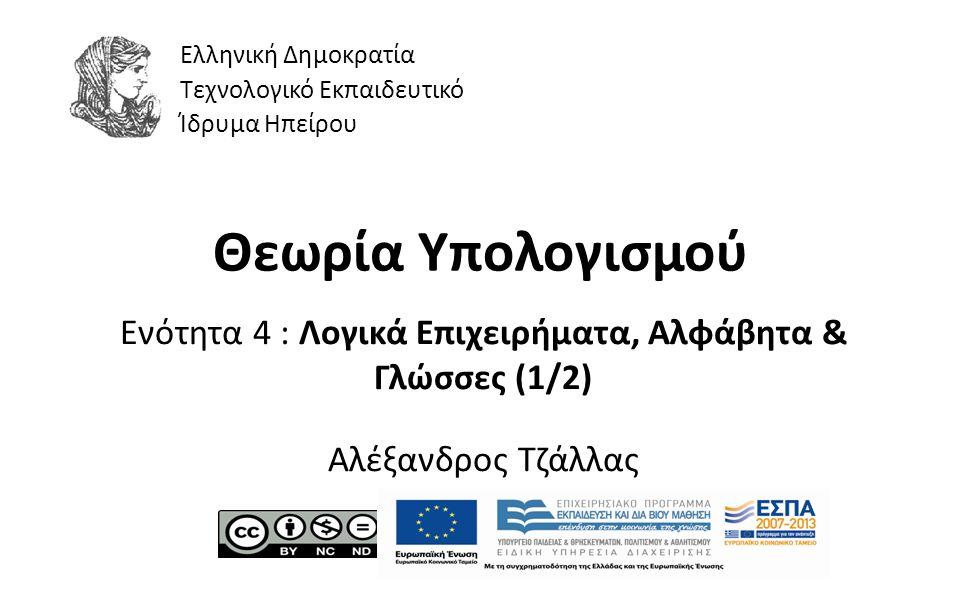1 Θεωρία Υπολογισμού Ενότητα 4 : Λογικά Επιχειρήματα, Αλφάβητα & Γλώσσες (1/2) Αλέξανδρος Τζάλλας Ελληνική Δημοκρατία Τεχνολογικό Εκπαιδευτικό Ίδρυμα Ηπείρου