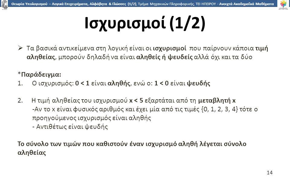 1414 Θεωρία Υπολογισμού – Λογικά Επιχειρήματα, Αλφάβητα & Γλώσσες (1/2), Τμήμα Μηχανικών Πληροφορικής, ΤΕΙ ΗΠΕΙΡΟΥ - Ανοιχτά Ακαδημαϊκά Μαθήματα στο ΤΕΙ Ηπείρου Ισχυρισμοί (1/2)  Τα βασικά αντικείμενα στη λογική είναι οι ισχυρισμοί που παίρνουν κάποια τιμή αληθείας, μπορούν δηλαδή να είναι αληθείς ή ψευδείς αλλά όχι και τα δύο *Παράδειγμα: 1.Ο ισχυρισμός: 0 < 1 είναι αληθής, ενώ ο: 1 < 0 είναι ψευδής 2.