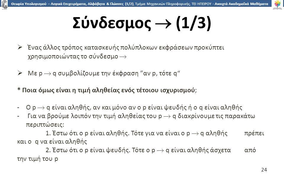 2424 Θεωρία Υπολογισμού – Λογικά Επιχειρήματα, Αλφάβητα & Γλώσσες (1/2), Τμήμα Μηχανικών Πληροφορικής, ΤΕΙ ΗΠΕΙΡΟΥ - Ανοιχτά Ακαδημαϊκά Μαθήματα στο ΤΕΙ Ηπείρου Σύνδεσμος  (1/3)  Ένας άλλος τρόπος κατασκευής πολύπλοκων εκφράσεων προκύπτει χρησιμοποιώντας το σύνδεσμο   Με p  q συμβολίζουμε την έκφραση αν p, τότε q * Ποια όμως είναι η τιμή αληθείας ενός τέτοιου ισχυρισμού; -Ο p  q είναι αληθής, αν και μόνο αν ο p είναι ψευδής ή ο q είναι αληθής - Για να βρούμε λοιπόν την τιμή αληθείας του p  q διακρίνουμε τις παρακάτω περιπτώσεις: 1.