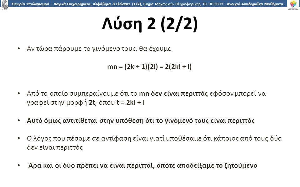 3434 Θεωρία Υπολογισμού – Λογικά Επιχειρήματα, Αλφάβητα & Γλώσσες (1/2), Τμήμα Μηχανικών Πληροφορικής, ΤΕΙ ΗΠΕΙΡΟΥ - Ανοιχτά Ακαδημαϊκά Μαθήματα στο ΤΕΙ Ηπείρου Λύση 2 (2/2) Αν τώρα πάρουμε το γινόμενο τους, θα έχουμε mn = (2k + 1)(2l) = 2(2kl + l) Aπό το οποίο συμπεραίνουμε ότι το mn δεν είναι περιττός εφόσον μπορεί να γραφεί στην μορφή 2t, όπου t = 2kl + l Αυτό όμως αντιτίθεται στην υπόθεση ότι το γινόμενό τους είναι περιττός Ο λόγος που πέσαμε σε αντίφαση είναι γιατί υποθέσαμε ότι κάποιος από τους δύο δεν είναι περιττός Άρα και οι δύο πρέπει να είναι περιττοί, οπότε αποδείξαμε το ζητούμενο