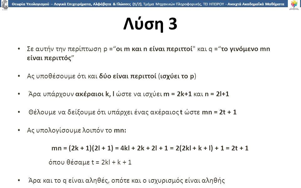 3737 Θεωρία Υπολογισμού – Λογικά Επιχειρήματα, Αλφάβητα & Γλώσσες (1/2), Τμήμα Μηχανικών Πληροφορικής, ΤΕΙ ΗΠΕΙΡΟΥ - Ανοιχτά Ακαδημαϊκά Μαθήματα στο ΤΕΙ Ηπείρου Λύση 3 Σε αυτήν την περίπτωση p = οι m και n είναι περιττοί και q = το γινόμενο mn είναι περιττός Ας υποθέσουμε ότι και δύο είναι περιττοί (ισχύει το p) Άρα υπάρχουν ακέραιοι k, l ώστε να ισχύει m = 2k+1 και n = 2l+1 Θέλουμε να δείξουμε ότι υπάρχει ένας ακέραιος t ώστε mn = 2t + 1 Ας υπολογίσουμε λοιπόν το mn: mn = (2k + 1)(2l + 1) = 4kl + 2k + 2l + 1 = 2(2kl + k + l) + 1 = 2t + 1 όπου θέσαμε t = 2kl + k + 1 Άρα και το q είναι αληθές, οπότε και ο ισχυρισμός είναι αληθής