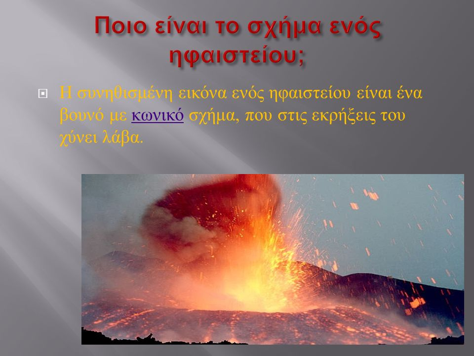  Η συνηθισμένη εικόνα ενός ηφαιστείου είναι ένα βουνό με κωνικό σχήμα, που στις εκρήξεις του χύνει λάβα.