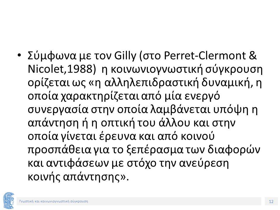 12 Γνωστική και κοινωνιογνωστική σύγκρουση Σύμφωνα με τον Gilly (στο Perret-Clermont & Nicolet,1988) η κοινωνιογνωστική σύγκρουση ορίζεται ως «η αλληλ