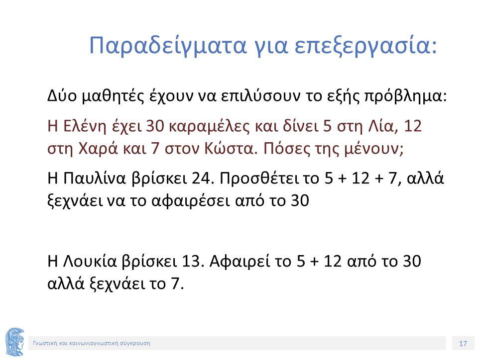 17 Γνωστική και κοινωνιογνωστική σύγκρουση Παραδείγματα για επεξεργασία: Δύο μαθητές έχουν να επιλύσουν το εξής πρόβλημα: Η Ελένη έχει 30 καραμέλες και δίνει 5 στη Λία, 12 στη Χαρά και 7 στον Κώστα.