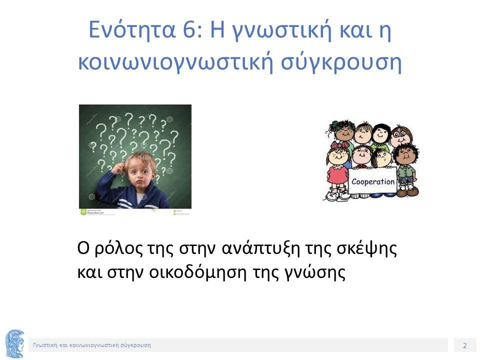 2 Γνωστική και κοινωνιογνωστική σύγκρουση Ενότητα 6: Η γνωστική και η κοινωνιογνωστική σύγκρουση Ο ρόλος της στην ανάπτυξη της σκέψης και στην οικοδόμηση της γνώσης