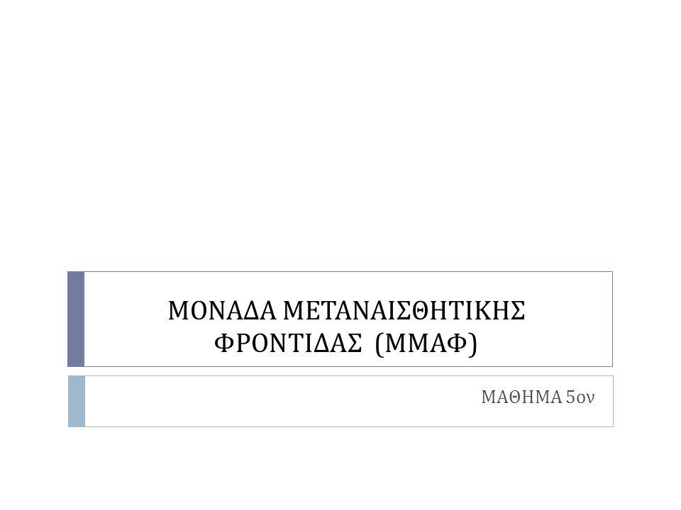 ΜΟΝΑΔΑ ΜΕΤΑΝΑΙΣΘΗΤΙΚΗΣ ΦΡΟΝΤΙΔΑΣ ( ΜΜΑΦ ) ΜΑΘΗΜΑ 5 ον