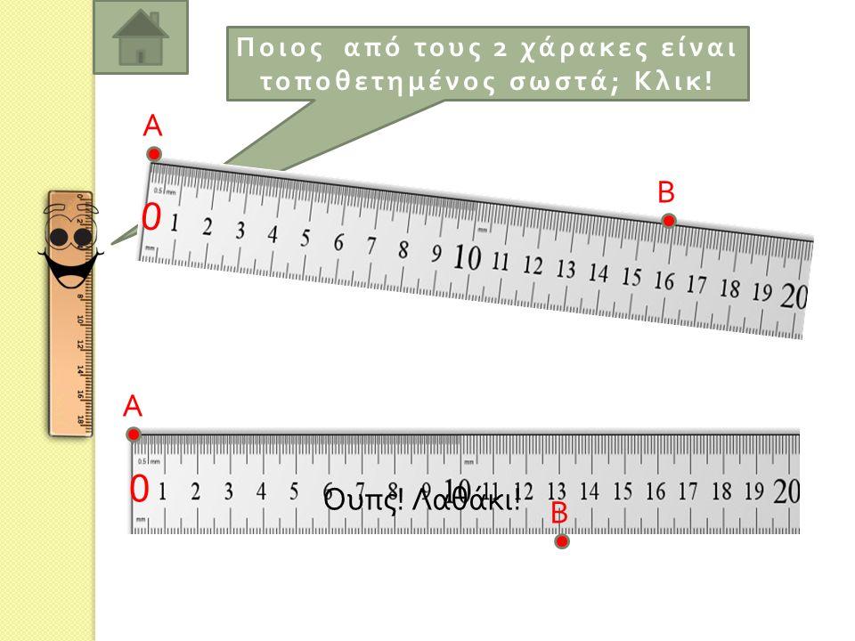 Ποιος α π ό τους 2 χάρακες είναι το π οθετημένος σωστά ; Κλικ ! 0 0 Α Β Α Β
