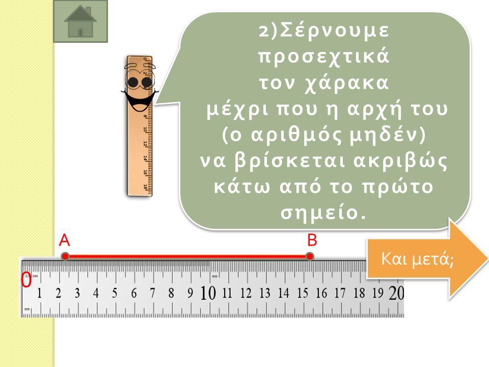1) Το π οθετούμε τον χάρακα με τρό π ο π ου να ενώνει τα δύο σημεία ή να ακουμ π ά στο ευθύγραμμο τμήμα.