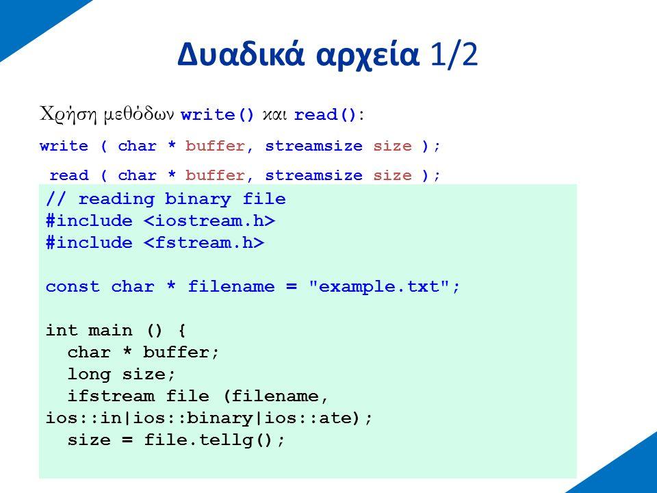 Δυαδικά αρχεία 1/2 Χρήση μεθόδων write() και read() : write ( char * buffer, streamsize size ); read ( char * buffer, streamsize size ); // reading bi