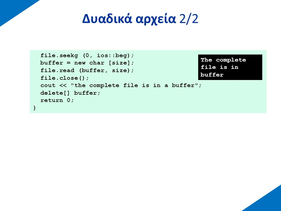 Δυαδικά αρχεία 2/2 file.seekg (0, ios::beg); buffer = new char [size]; file.read (buffer, size); file.close(); cout << the complete file is in a buffer ; delete[] buffer; return 0; } The complete file is in buffer