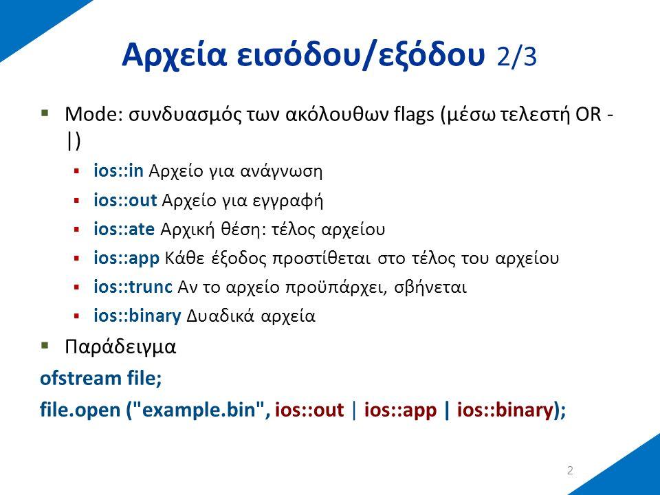 Αρχεία εισόδου/εξόδου 2/3  Mode: συνδυασμός των ακόλουθων flags (μέσω τελεστή OR - |)  ios::in Αρχείο για ανάγνωση  ios::out Αρχείο για εγγραφή  ios::ate Αρχική θέση: τέλος αρχείου  ios::app Κάθε έξοδος προστίθεται στο τέλος του αρχείου  ios::trunc Αν το αρχείο προϋπάρχει, σβήνεται  ios::binary Δυαδικά αρχεία  Παράδειγμα ofstream file; file.open ( example.bin , ios::out | ios::app | ios::binary); 2