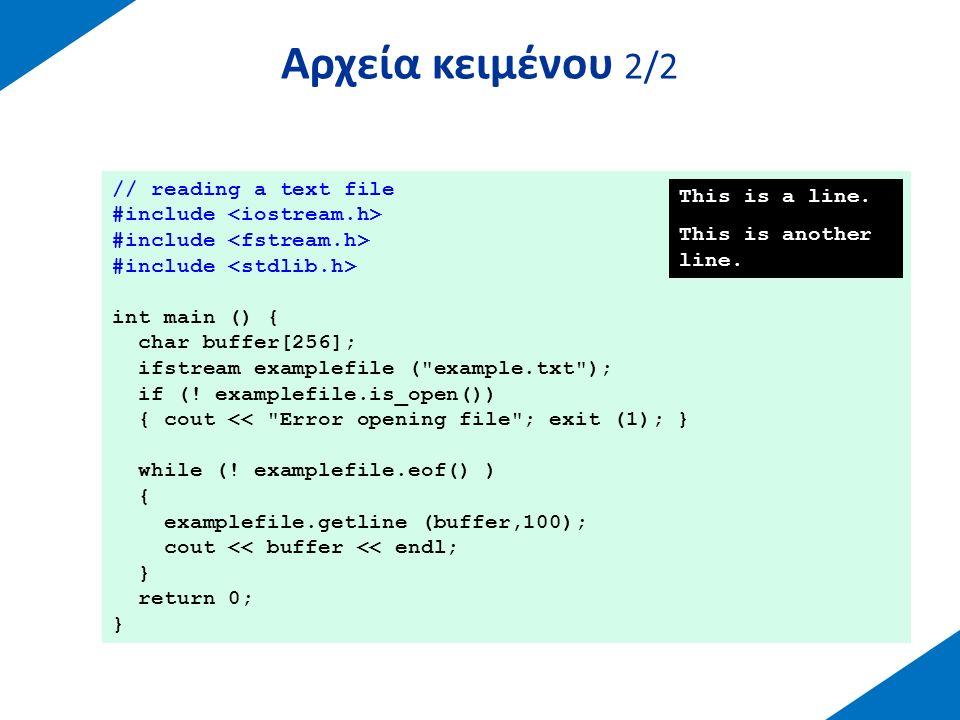 Μέθοδοι κατάστασης ρευμάτων Μέθοδοι για την επαλήθευση της κατάστασης των ρευμάτων:  eof(): true - τέλος αρχείου  bad(): true – σφάλμα κατά τη λειτουργία εγγραφής ή ανάγνωσης  fail(): όπως η bad() και επιπλέον λάθη format  π.χ.