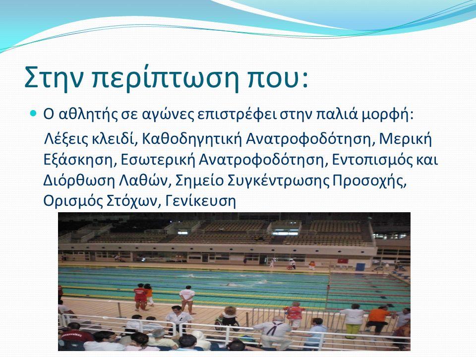 Στην περίπτωση που: Ο αθλητής σε αγώνες επιστρέφει στην παλιά μορφή: Λέξεις κλειδί, Καθοδηγητική Ανατροφοδότηση, Μερική Εξάσκηση, Εσωτερική Ανατροφοδότηση, Εντοπισμός και Διόρθωση Λαθών, Σημείο Συγκέντρωσης Προσοχής, Ορισμός Στόχων, Γενίκευση