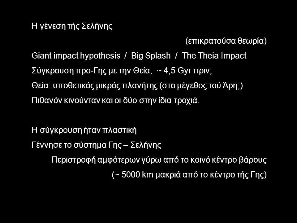 Η γένεση τής Σελήνης (επικρατούσα θεωρία) Giant impact hypothesis / Big Splash / The Theia Impact Σύγκρουση προ-Γης με την Θεία, ~ 4,5 Gyr πριν; Θεία: υποθετικός μικρός πλανήτης (στο μέγεθος τού Άρη;) Πιθανόν κινούνταν και οι δύο στην ίδια τροχιά.