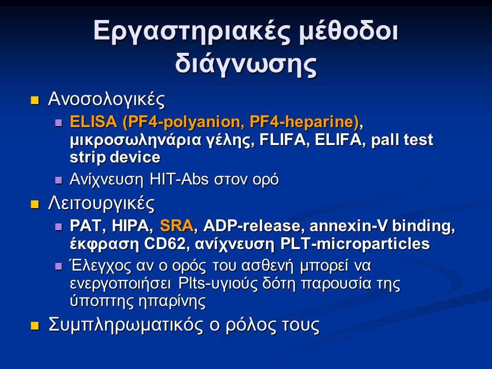 Εργαστηριακές μέθοδοι διάγνωσης Ανοσολογικές Ανοσολογικές ELISA (PF4-polyanion, PF4-heparine), μικροσωληνάρια γέλης, FLIFA, ELIFA, pall test strip device ELISA (PF4-polyanion, PF4-heparine), μικροσωληνάρια γέλης, FLIFA, ELIFA, pall test strip device Ανίχνευση HIT-Abs στον ορό Ανίχνευση HIT-Abs στον ορό Λειτουργικές Λειτουργικές PAT, HIPA, SRA, ADP-release, annexin-V binding, έκφραση CD62, ανίχνευση PLT-microparticles PAT, HIPA, SRA, ADP-release, annexin-V binding, έκφραση CD62, ανίχνευση PLT-microparticles Έλεγχος αν ο ορός του ασθενή μπορεί να ενεργοποιήσει Plts-υγιούς δότη παρουσία της ύποπτης ηπαρίνης Έλεγχος αν ο ορός του ασθενή μπορεί να ενεργοποιήσει Plts-υγιούς δότη παρουσία της ύποπτης ηπαρίνης Συμπληρωματικός ο ρόλος τους Συμπληρωματικός ο ρόλος τους