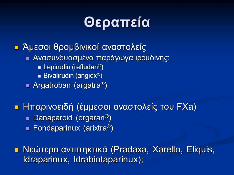 Θεραπεία Άμεσοι θρομβινικοί αναστολείς Άμεσοι θρομβινικοί αναστολείς Ανασυνδυασμένα παράγωγα ιρουδίνης: Ανασυνδυασμένα παράγωγα ιρουδίνης: Lepirudin (refludan ® ) Lepirudin (refludan ® ) Bivalirudin (angiox ® ) Bivalirudin (angiox ® ) Argatroban (argatra ® ) Argatroban (argatra ® ) Ηπαρινοειδή (έμμεσοι αναστολείς του FXa) Ηπαρινοειδή (έμμεσοι αναστολείς του FXa) Danaparoid (orgaran ® ) Danaparoid (orgaran ® ) Fondaparinux (arixtra ® ) Fondaparinux (arixtra ® ) Νεώτερα αντιπηκτικά (Pradaxa, Xarelto, Eliquis, Idraparinux, Idrabiotaparinux); Νεώτερα αντιπηκτικά (Pradaxa, Xarelto, Eliquis, Idraparinux, Idrabiotaparinux);