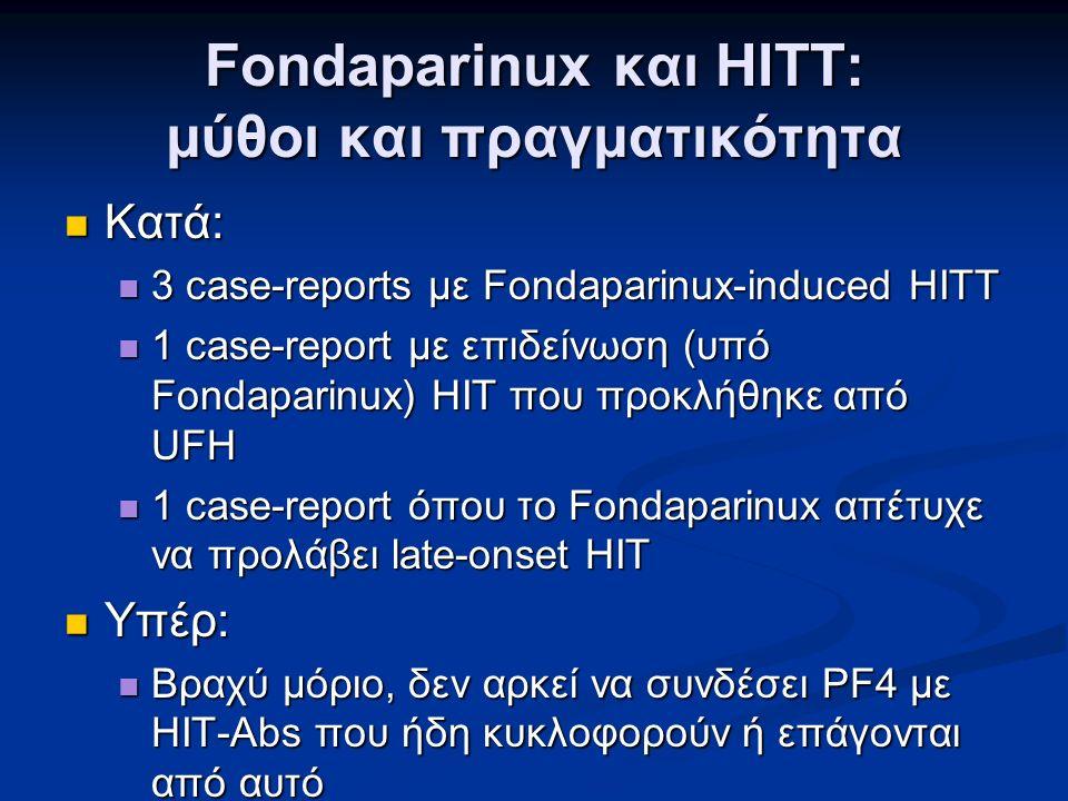 Fondaparinux και HITT: μύθοι και πραγματικότητα Κατά: Κατά: 3 case-reports με Fondaparinux-induced HITT 3 case-reports με Fondaparinux-induced HITT 1 case-report με επιδείνωση (υπό Fondaparinux) ΗΙΤ που προκλήθηκε από UFH 1 case-report με επιδείνωση (υπό Fondaparinux) ΗΙΤ που προκλήθηκε από UFH 1 case-report όπου το Fondaparinux απέτυχε να προλάβει late-onset HIT 1 case-report όπου το Fondaparinux απέτυχε να προλάβει late-onset HIT Υπέρ: Υπέρ: Βραχύ μόριο, δεν αρκεί να συνδέσει PF4 με HIT-Abs που ήδη κυκλοφορούν ή επάγονται από αυτό Βραχύ μόριο, δεν αρκεί να συνδέσει PF4 με HIT-Abs που ήδη κυκλοφορούν ή επάγονται από αυτό