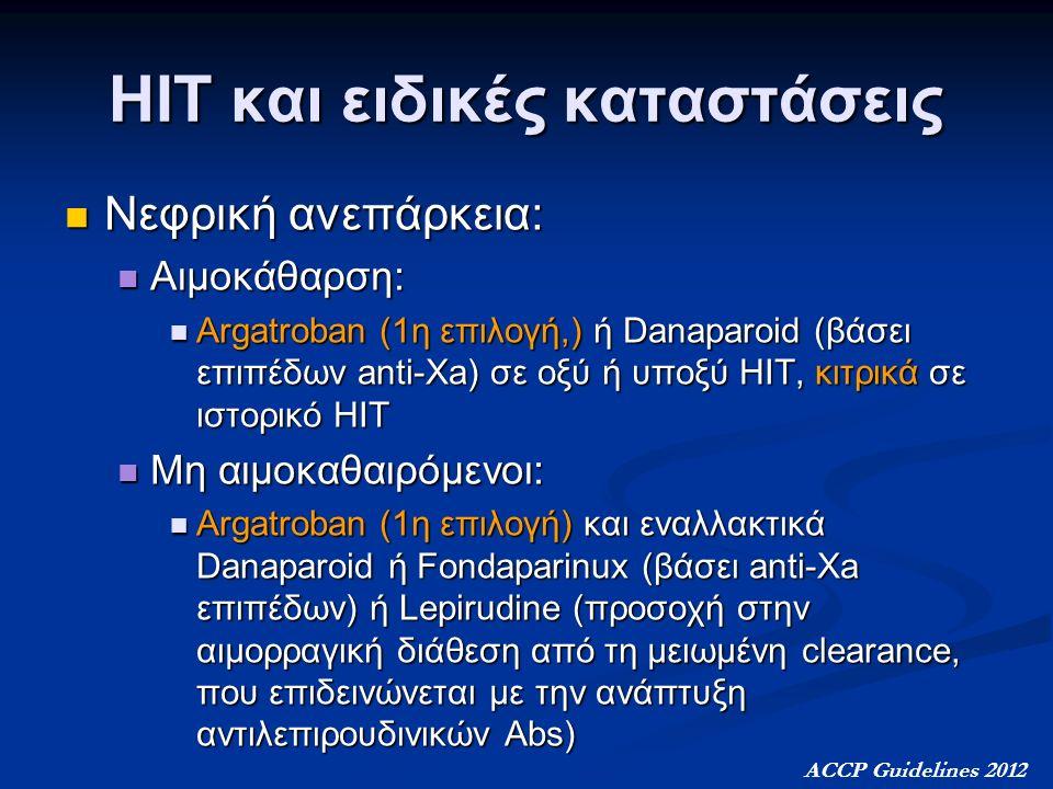 ΗΙΤ και ειδικές καταστάσεις Νεφρική ανεπάρκεια: Νεφρική ανεπάρκεια: Αιμοκάθαρση: Αιμοκάθαρση: Argatroban (1η επιλογή,) ή Danaparoid (βάσει επιπέδων anti-Xa) σε οξύ ή υποξύ ΗΙΤ, κιτρικά σε ιστορικό ΗΙΤ Argatroban (1η επιλογή,) ή Danaparoid (βάσει επιπέδων anti-Xa) σε οξύ ή υποξύ ΗΙΤ, κιτρικά σε ιστορικό ΗΙΤ Μη αιμοκαθαιρόμενοι: Μη αιμοκαθαιρόμενοι: Argatroban (1η επιλογή) και εναλλακτικά Danaparoid ή Fondaparinux (βάσει anti-Xa επιπέδων) ή Lepirudine (προσοχή στην αιμορραγική διάθεση από τη μειωμένη clearance, που επιδεινώνεται με την ανάπτυξη αντιλεπιρουδινικών Abs) Argatroban (1η επιλογή) και εναλλακτικά Danaparoid ή Fondaparinux (βάσει anti-Xa επιπέδων) ή Lepirudine (προσοχή στην αιμορραγική διάθεση από τη μειωμένη clearance, που επιδεινώνεται με την ανάπτυξη αντιλεπιρουδινικών Abs) ACCP Guidelines 2012