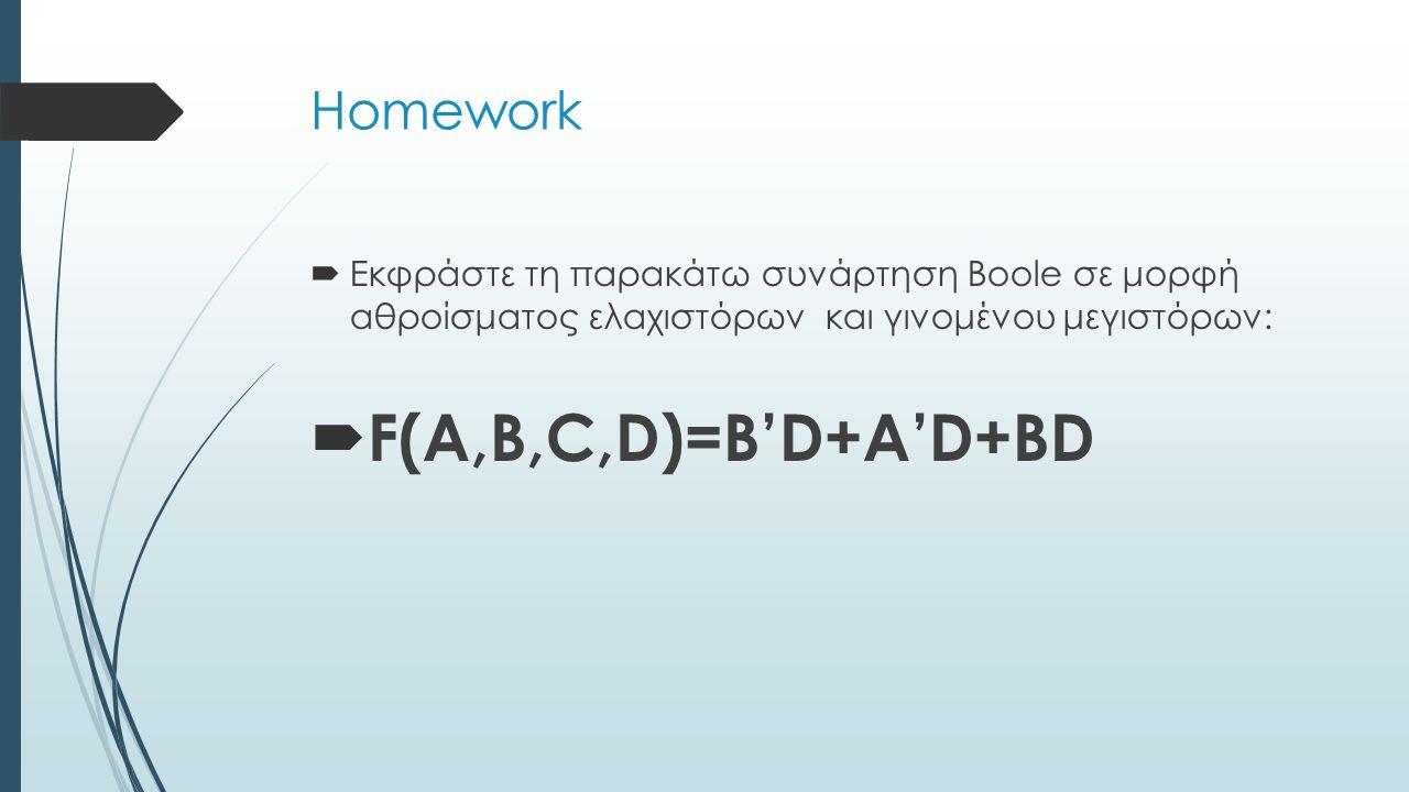 Homework  Εκφράστε τη παρακάτω συνάρτηση Boole σε μορφή αθροίσματος ελαχιστόρων και γινομένου μεγιστόρων:  F(A,B,C,D)=B'D+A'D+BD