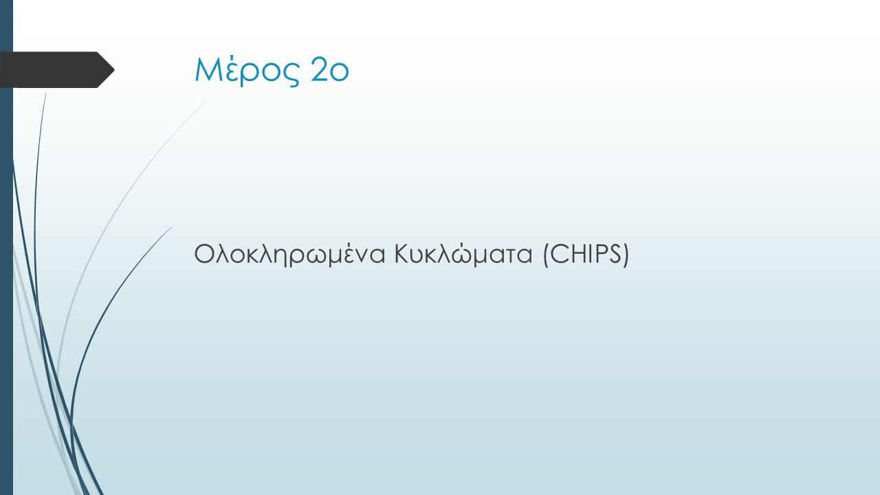 Μέρος 2ο Ολοκληρωμένα Κυκλώματα (CHIPS)