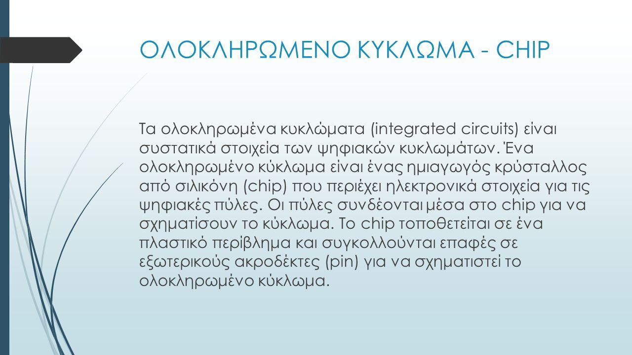 ΟΛΟΚΛΗΡΩΜΕΝΟ ΚΥΚΛΩΜΑ - CHIP Τα ολοκληρωμένα κυκλώματα (integrated circuits) είναι συστατικά στοιχεία των ψηφιακών κυκλωμάτων. Ένα ολοκληρωμένο κύκλωμα