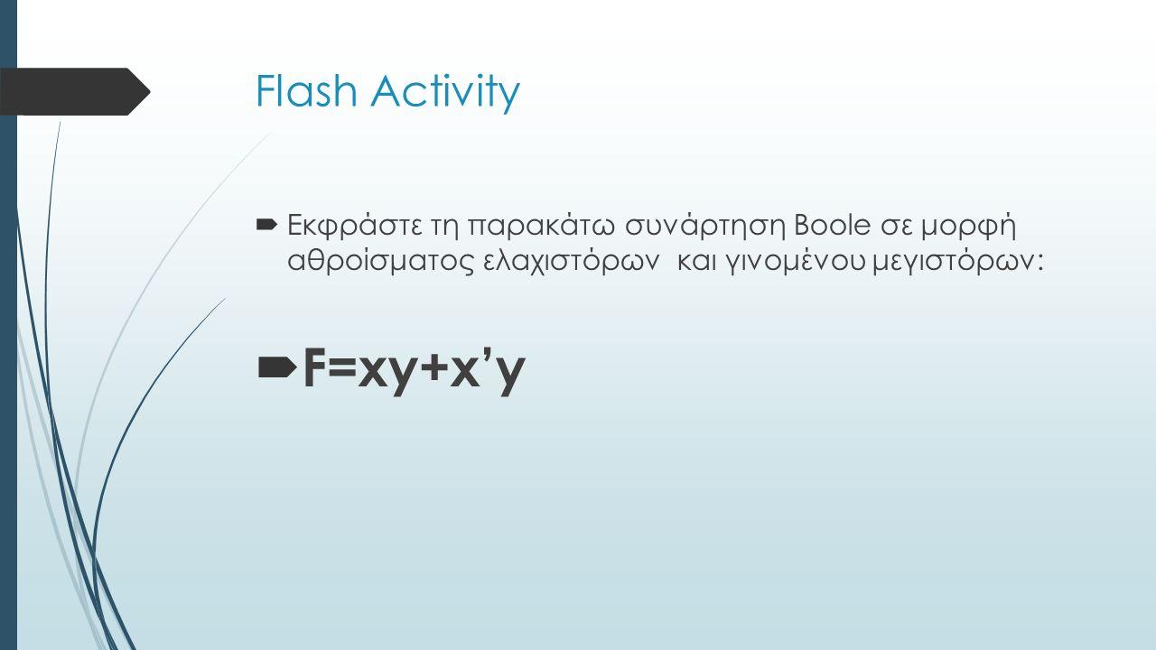 Flash Activity  Εκφράστε τη παρακάτω συνάρτηση Boole σε μορφή αθροίσματος ελαχιστόρων και γινομένου μεγιστόρων:  F=xy+x'y
