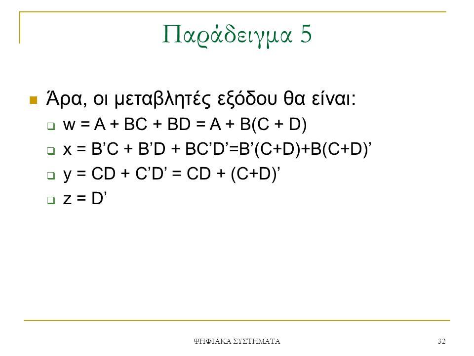 Παράδειγμα 5 ΨΗΦΙΑΚΑ ΣΥΣΤΗΜΑΤΑ 32 Άρα, οι μεταβλητές εξόδου θα είναι:  w = A + BC + BD = A + B(C + D)  x = B'C + B'D + BC'D'=B'(C+D)+B(C+D)'  y = C