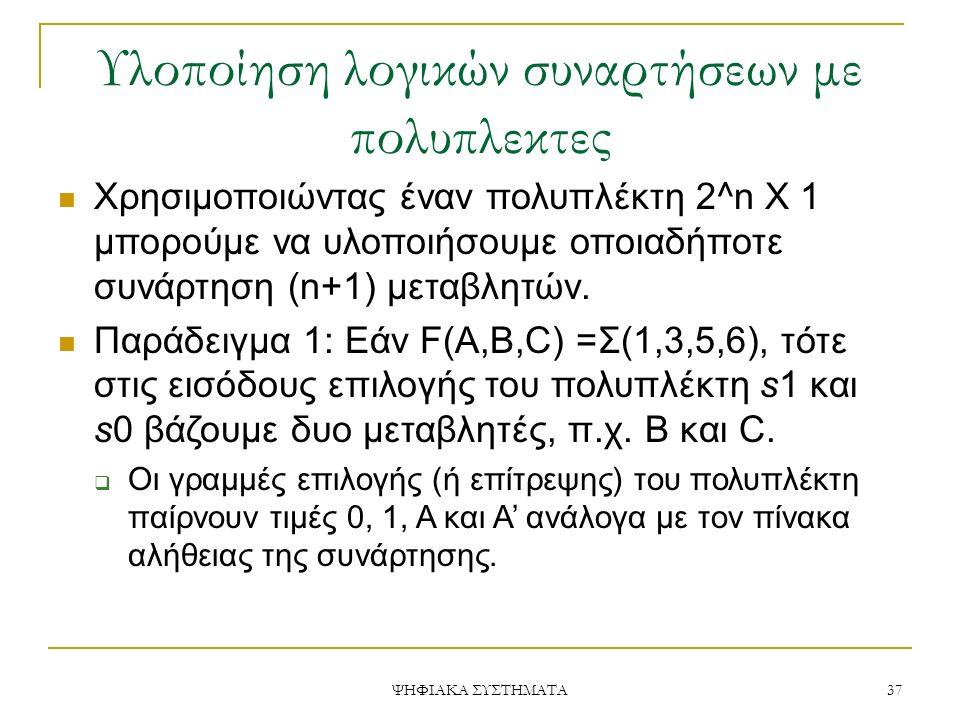 Υλοποίηση λογικών συναρτήσεων με πολυπλεκτες ΨΗΦΙΑΚΑ ΣΥΣΤΗΜΑΤΑ 37 Χρησιμοποιώντας έναν πολυπλέκτη 2^n X 1 μπορούμε να υλοποιήσουμε οποιαδήποτε συνάρτη