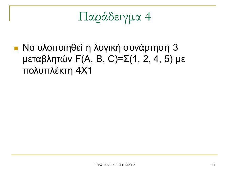 Παράδειγμα 4 ΨΗΦΙΑΚΑ ΣΥΣΤΗΜΑΤΑ 41 Να υλοποιηθεί η λογική συνάρτηση 3 μεταβλητών F(A, B, C)=Σ(1, 2, 4, 5) με πολυπλέκτη 4Χ1