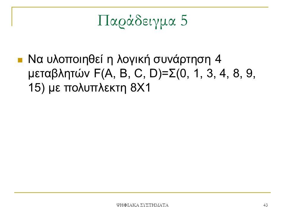 Παράδειγμα 5 ΨΗΦΙΑΚΑ ΣΥΣΤΗΜΑΤΑ 43 Να υλοποιηθεί η λογική συνάρτηση 4 μεταβλητών F(A, B, C, D)=Σ(0, 1, 3, 4, 8, 9, 15) με πολυπλεκτη 8Χ1