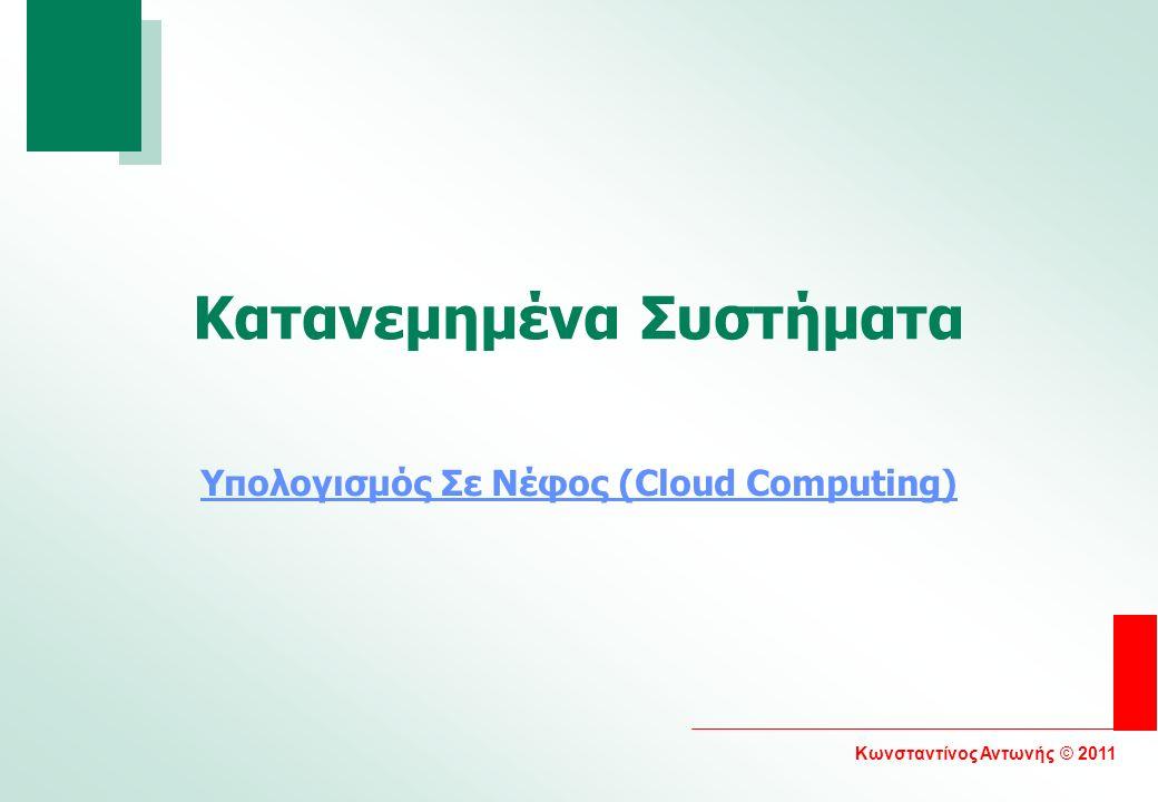 Κωνσταντίνος Αντωνής © 2011 Κατανεμημένα Συστήματα Υπολογισμός Σε Νέφος (Cloud Computing)