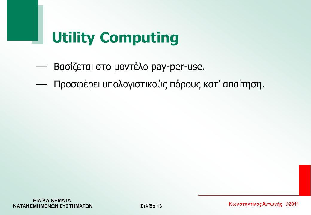 Σελίδα 13 Κωνσταντίνος Αντωνής ©2011 ΕΙΔΙΚΑ ΘΕΜΑΤΑ KATANEMHMENΩΝ ΣΥΣΤΗΜΑΤΩΝ Utility Computing — Βασίζεται στο μοντέλο pay-per-use. — Προσφέρει υπολογι