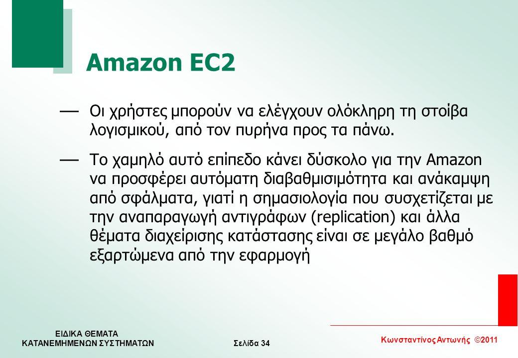 Σελίδα 34 Κωνσταντίνος Αντωνής ©2011 ΕΙΔΙΚΑ ΘΕΜΑΤΑ KATANEMHMENΩΝ ΣΥΣΤΗΜΑΤΩΝ Amazon EC2 — Οι χρήστες μπορούν να ελέγχουν ολόκληρη τη στοίβα λογισμικού,