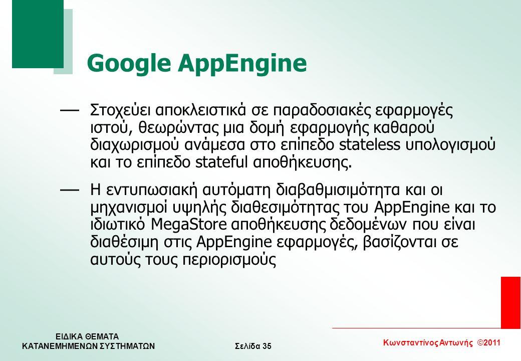 Σελίδα 35 Κωνσταντίνος Αντωνής ©2011 ΕΙΔΙΚΑ ΘΕΜΑΤΑ KATANEMHMENΩΝ ΣΥΣΤΗΜΑΤΩΝ Google AppEngine — Στοχεύει αποκλειστικά σε παραδοσιακές εφαρμογές ιστού,