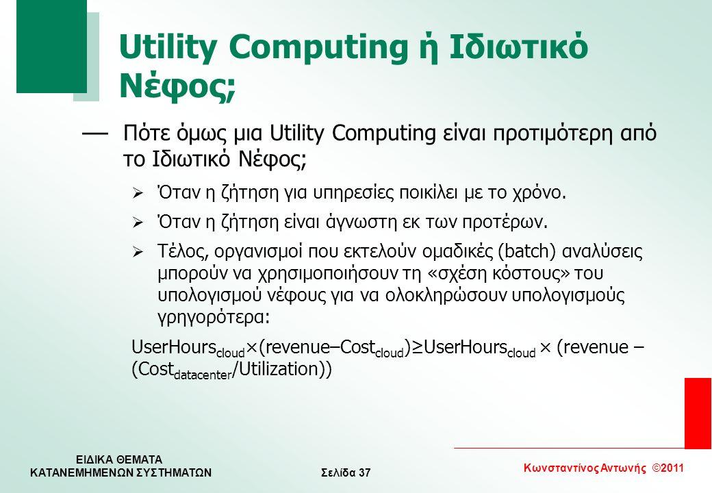 Σελίδα 37 Κωνσταντίνος Αντωνής ©2011 ΕΙΔΙΚΑ ΘΕΜΑΤΑ KATANEMHMENΩΝ ΣΥΣΤΗΜΑΤΩΝ Utility Computing ή Ιδιωτικό Νέφος; — Πότε όμως μια Utility Computing είνα