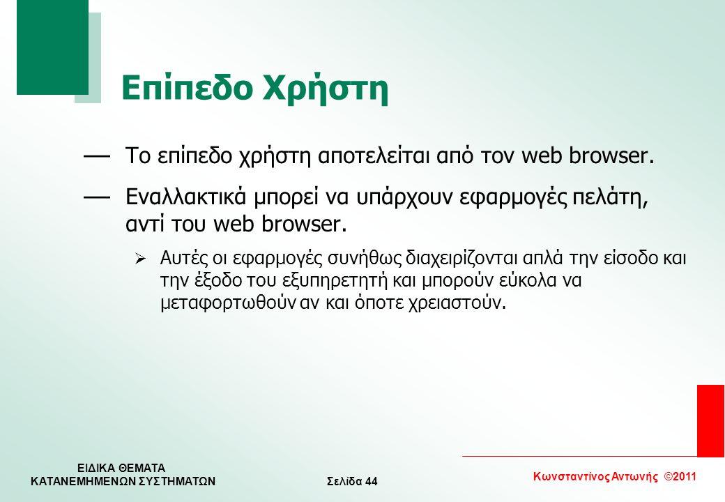 Σελίδα 44 Κωνσταντίνος Αντωνής ©2011 ΕΙΔΙΚΑ ΘΕΜΑΤΑ KATANEMHMENΩΝ ΣΥΣΤΗΜΑΤΩΝ Επίπεδο Χρήστη — Το επίπεδο χρήστη αποτελείται από τον web browser. — Εναλ