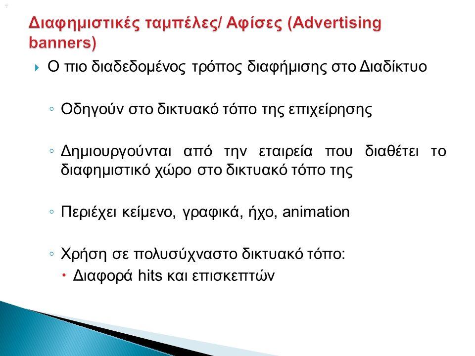   Ο πιο διαδεδομένος τρόπος διαφήμισης στο Διαδίκτυο ◦ Οδηγούν στο δικτυακό τόπο της επιχείρησης ◦ Δημιουργούνται από την εταιρεία που διαθέτει το διαφημιστικό χώρο στο δικτυακό τόπο της ◦ Περιέχει κείμενο, γραφικά, ήχο, animation ◦ Χρήση σε πολυσύχναστο δικτυακό τόπο:  Διαφορά hits και επισκεπτών