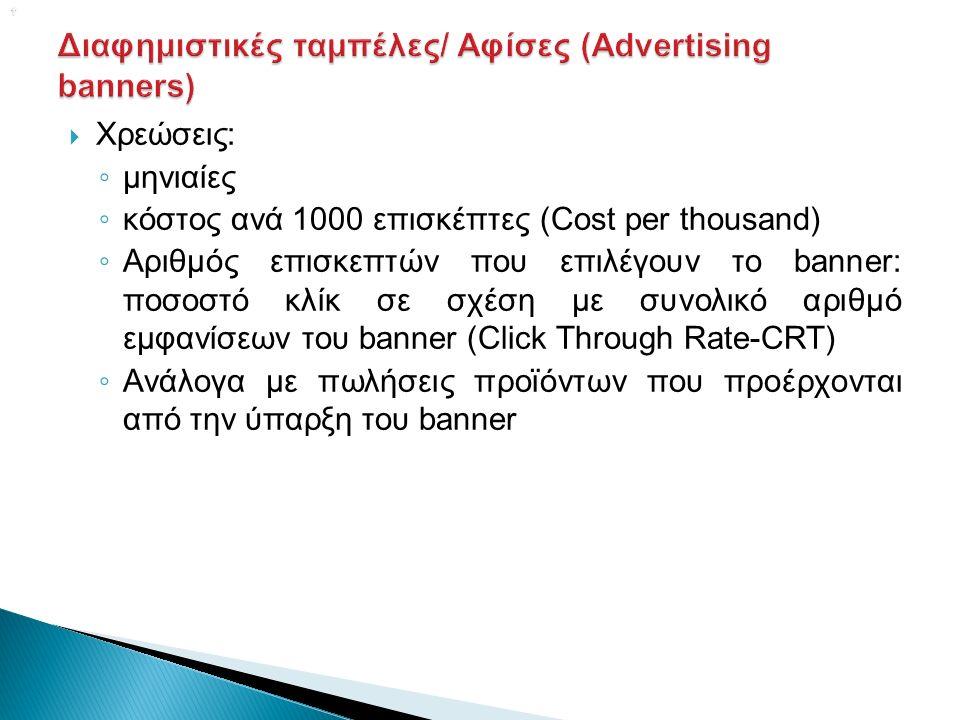   Χρεώσεις: ◦ μηνιαίες ◦ κόστος ανά 1000 επισκέπτες (Cost per thousand) ◦ Αριθμός επισκεπτών που επιλέγουν το banner: ποσοστό κλίκ σε σχέση με συνολικό αριθμό εμφανίσεων του banner (Click Through Rate-CRT) ◦ Ανάλογα με πωλήσεις προϊόντων που προέρχονται από την ύπαρξη του banner